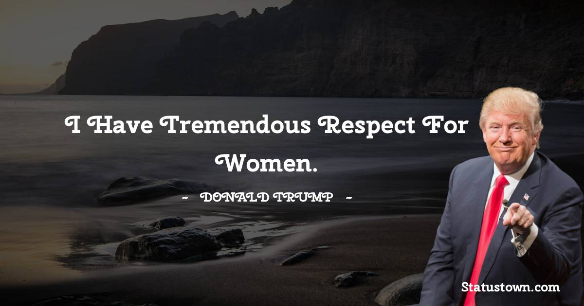 I have tremendous respect for women.