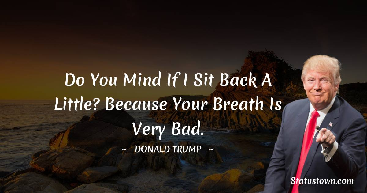Do you mind if I sit back a little? Because your breath is very bad.