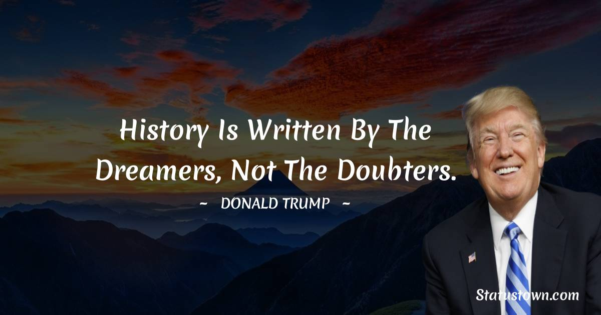 History is written by the dreamers, not the doubters.