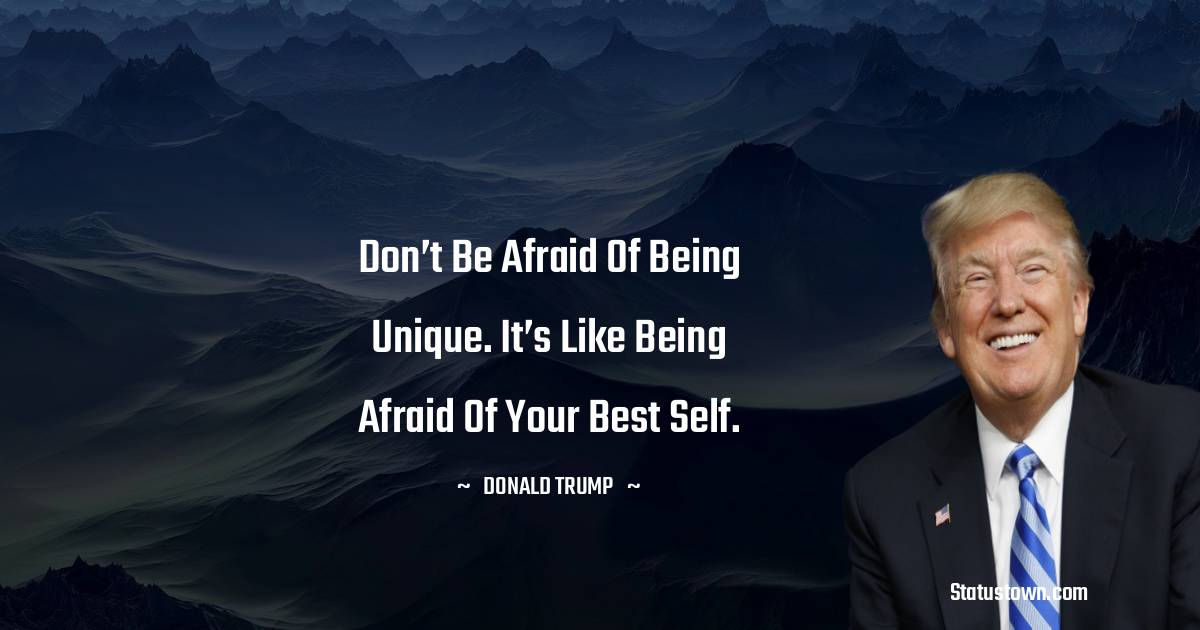 Don't be afraid of being unique. It's like being afraid of your best self.