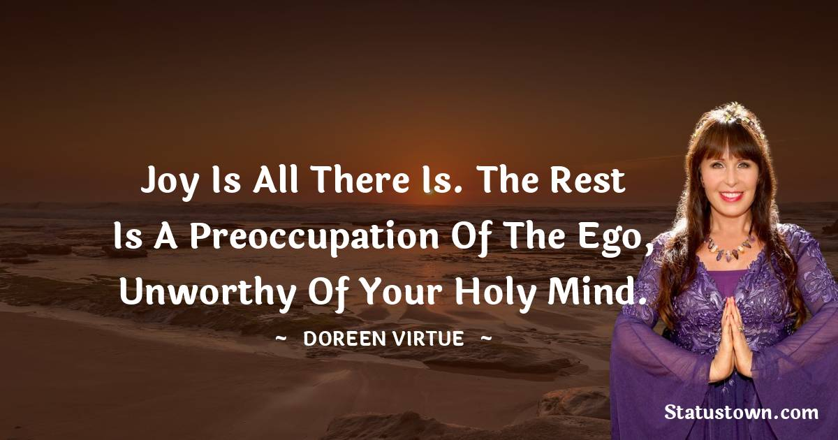 Joy is all there is. The rest is a preoccupation of the ego, unworthy of your holy mind.