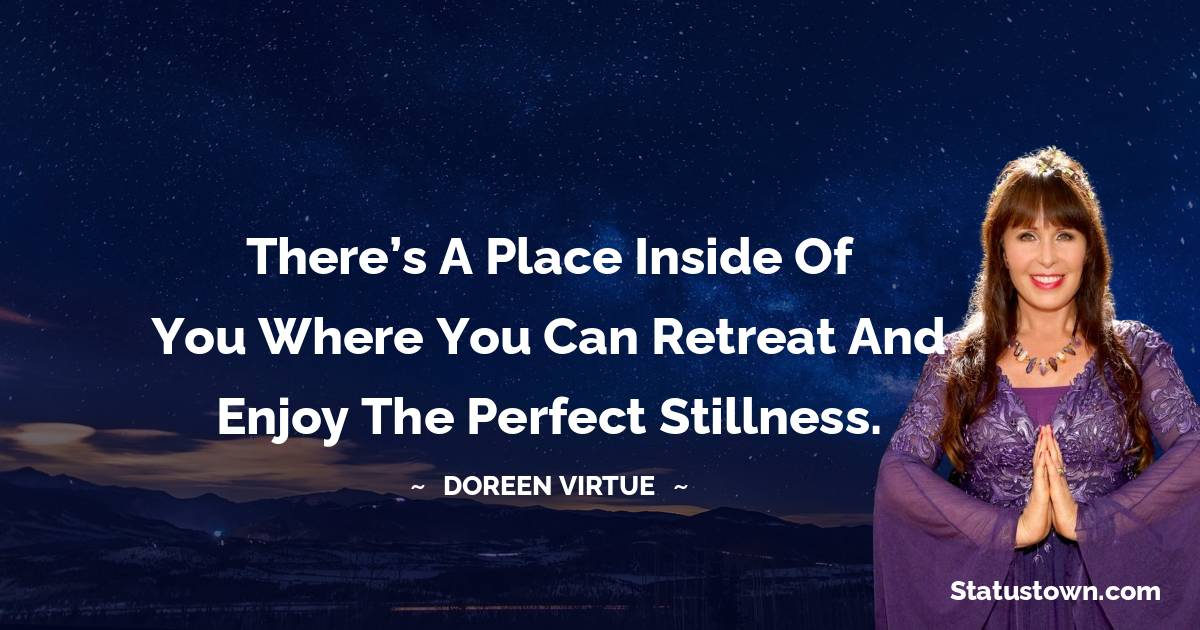 There's a place inside of you where you can retreat and enjoy the perfect stillness.