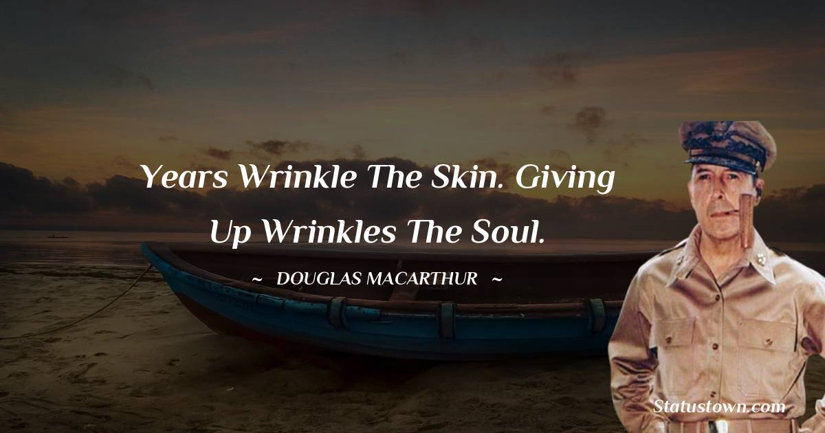 Years wrinkle the skin. Giving up wrinkles the soul.