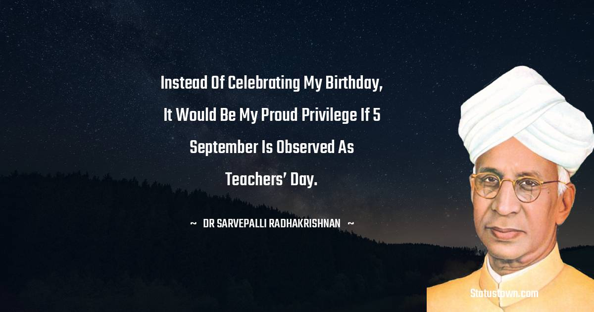 Instead of celebrating my birthday, it would be my proud privilege if 5 September is observed as Teachers' Day.