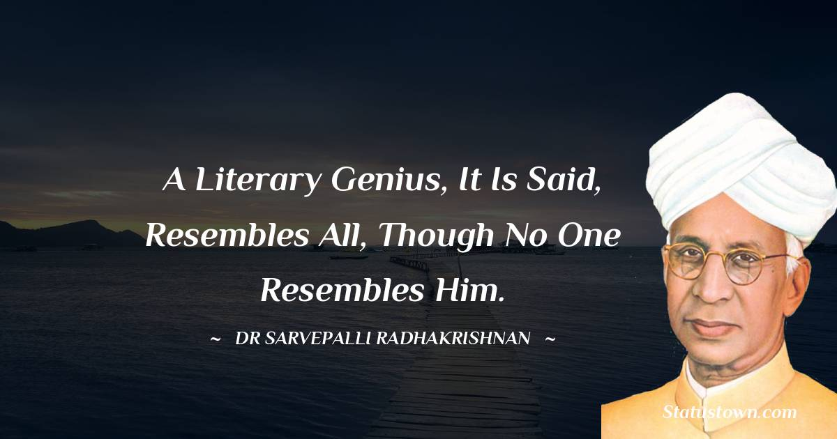 A literary genius, it is said, resembles all, though no one resembles him.