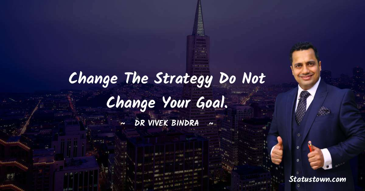 Change the Strategy Do not Change your Goal.