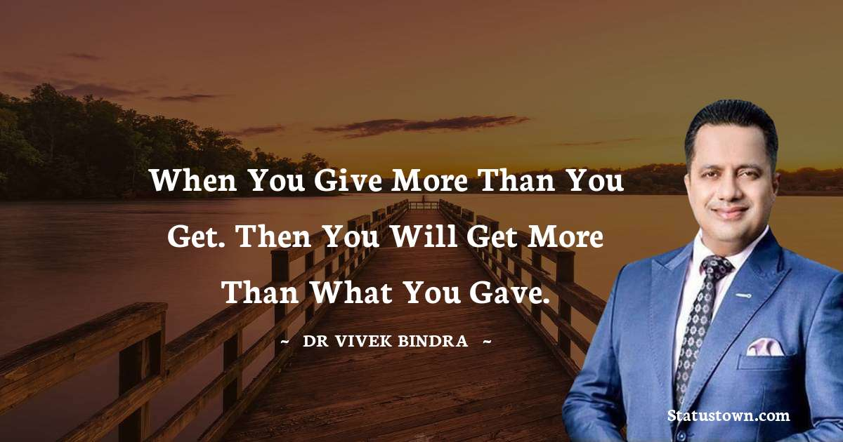 When you give more than you get. then you will get more than what you Gave.