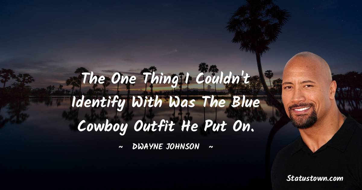 The one thing I couldn't identify with was the blue cowboy outfit he put on.