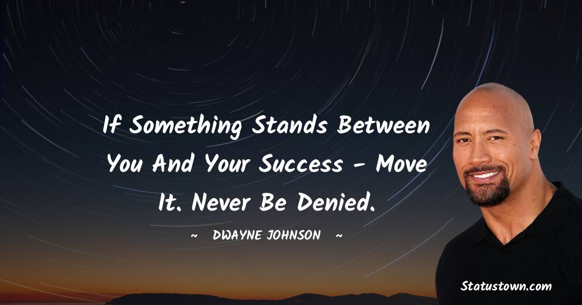 If something stands between you and your success - move it. Never be denied.