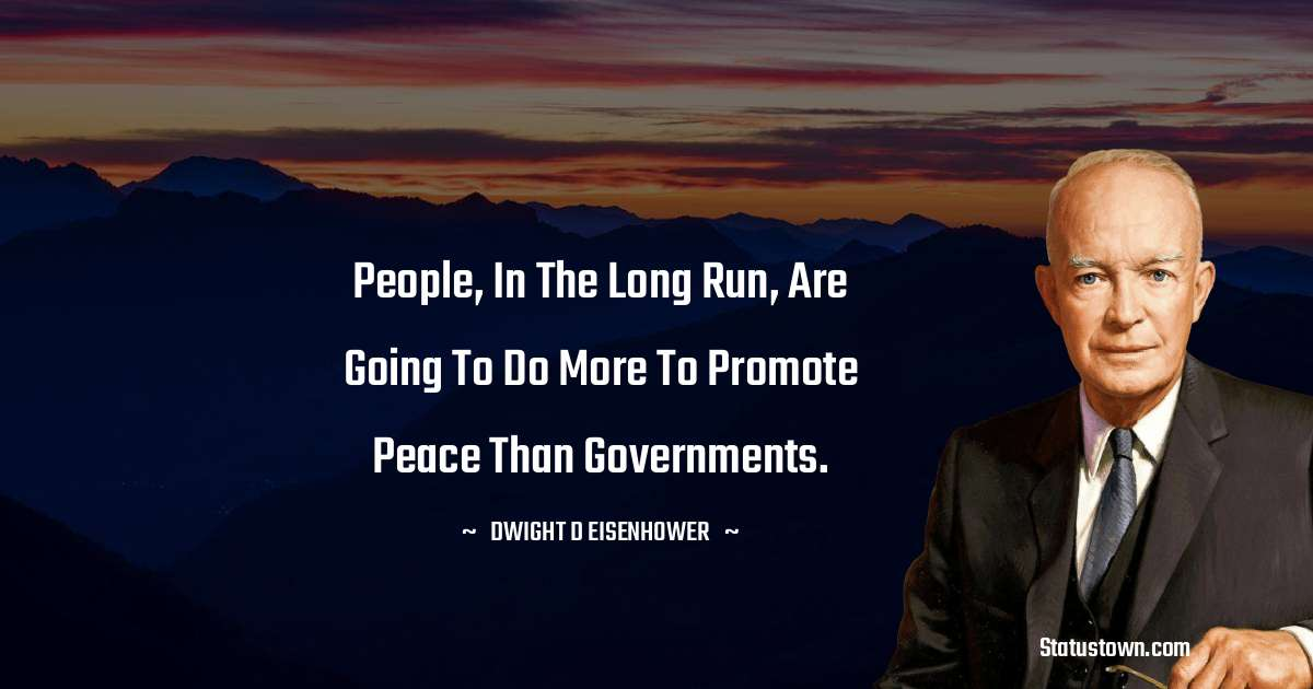 People, in the long run, are going to do more to promote peace than governments.