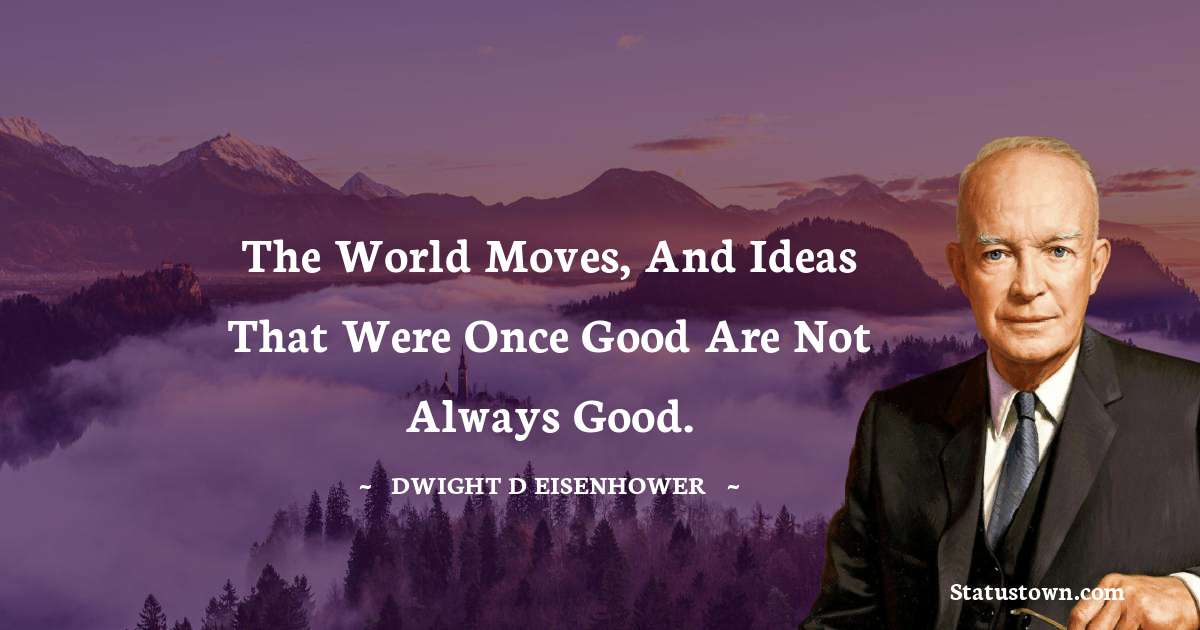 The world moves, and ideas that were once good are not always good.