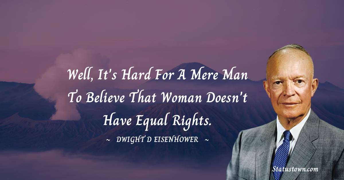 Well, it's hard for a mere man to believe that woman doesn't have equal rights.