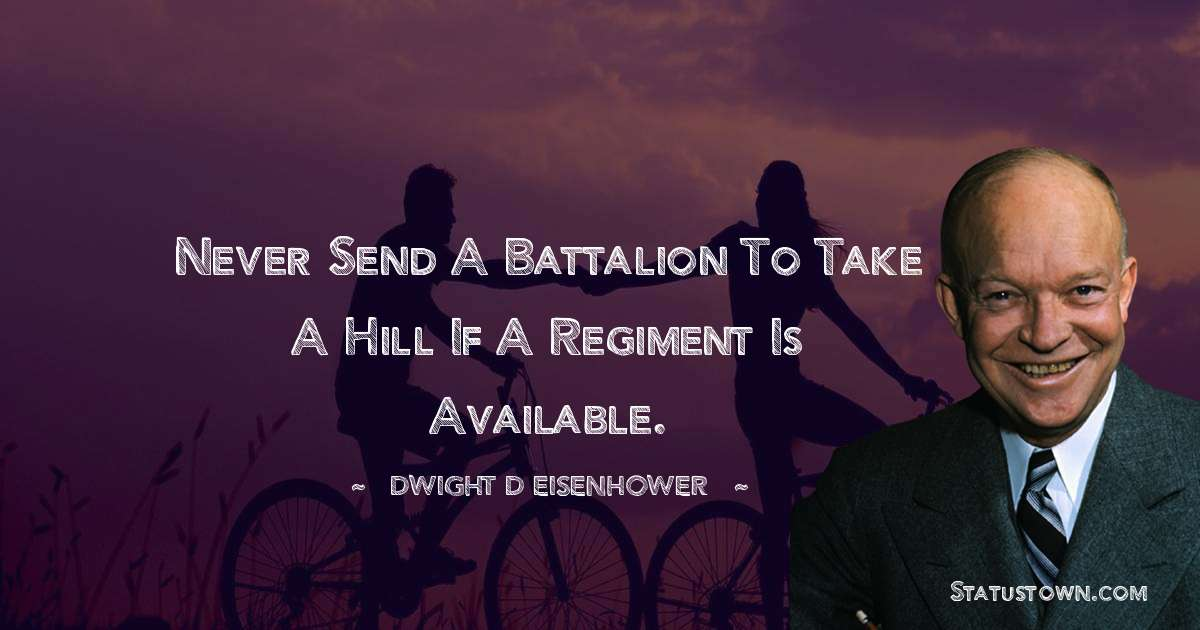 Never send a battalion to take a hill if a regiment is available.