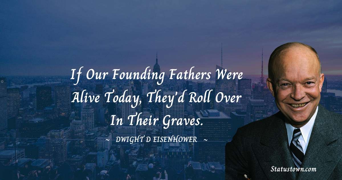 If our founding fathers were alive today, they'd roll over in their graves.