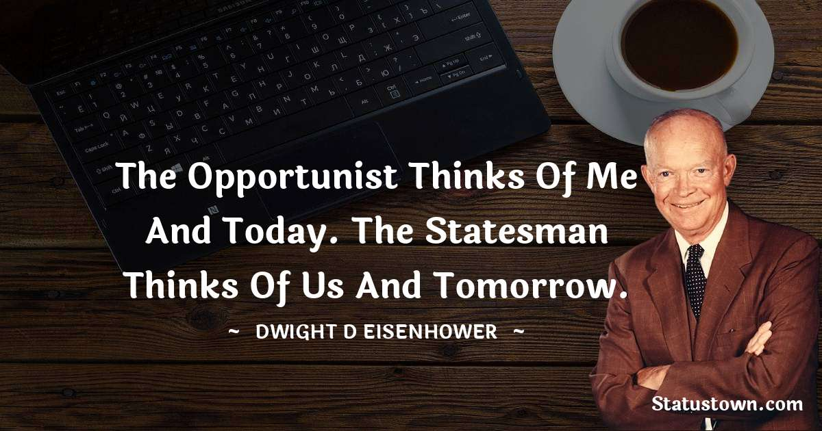 The opportunist thinks of me and today. The statesman thinks of us and tomorrow.