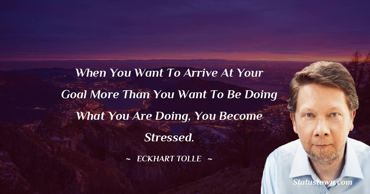 When you want to arrive at your goal more than you want to be doing what you are doing, you become stressed.