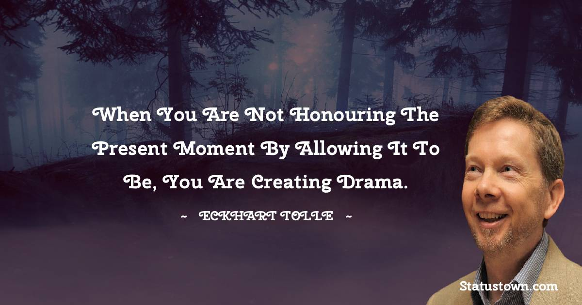 When you are not honouring the present moment by allowing it to be, you are creating drama.