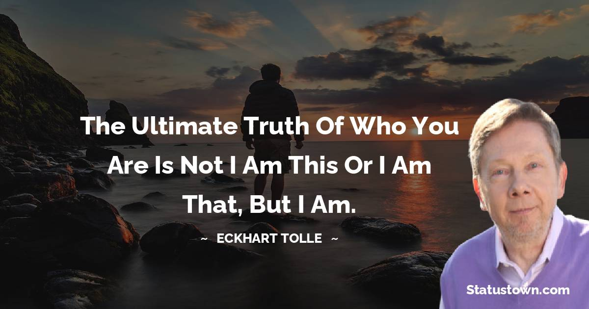 The ultimate truth of who you are is not I am this or I am that, but I Am.