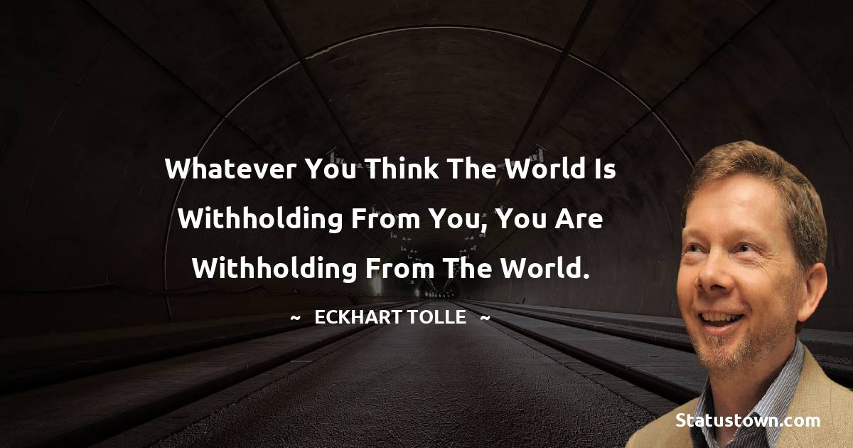 Whatever you think the world is withholding from you, you are withholding from the world.