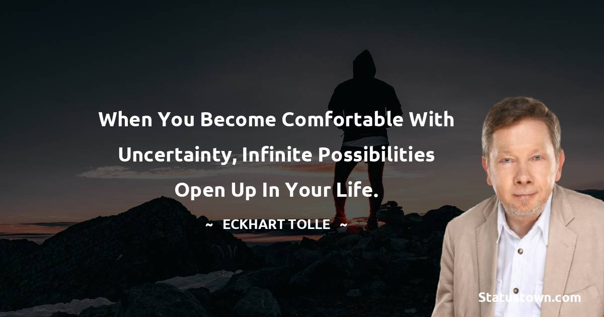 When you become comfortable with uncertainty, infinite possibilities open up in your life.