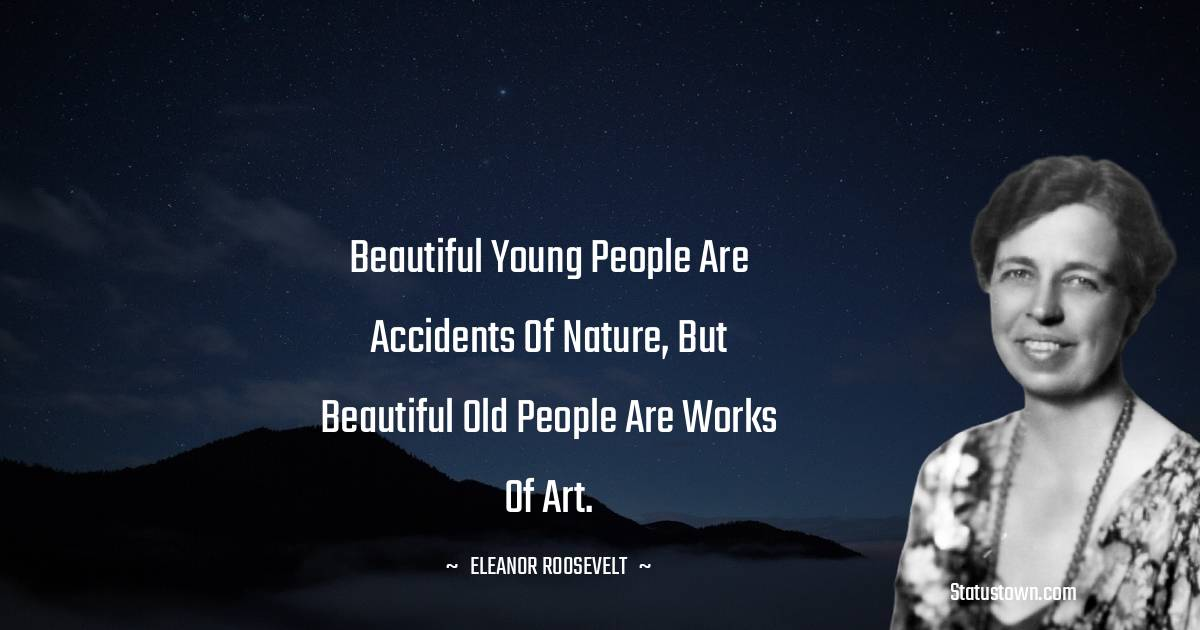 Beautiful young people are accidents of nature, but beautiful old people are works of art.