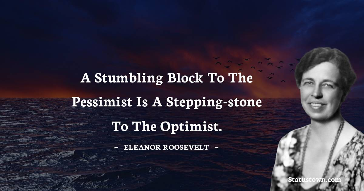 A stumbling block to the pessimist is a stepping-stone to the optimist.