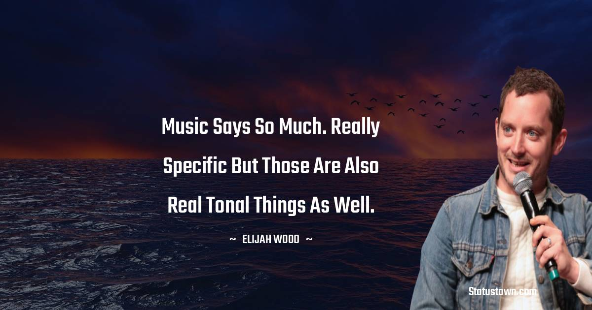 Music says so much. Really specific but those are also real tonal things as well.