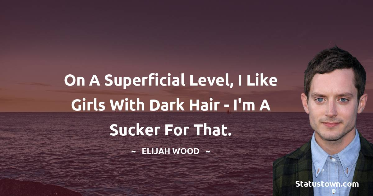 On a superficial level, I like girls with dark hair - I'm a sucker for that.