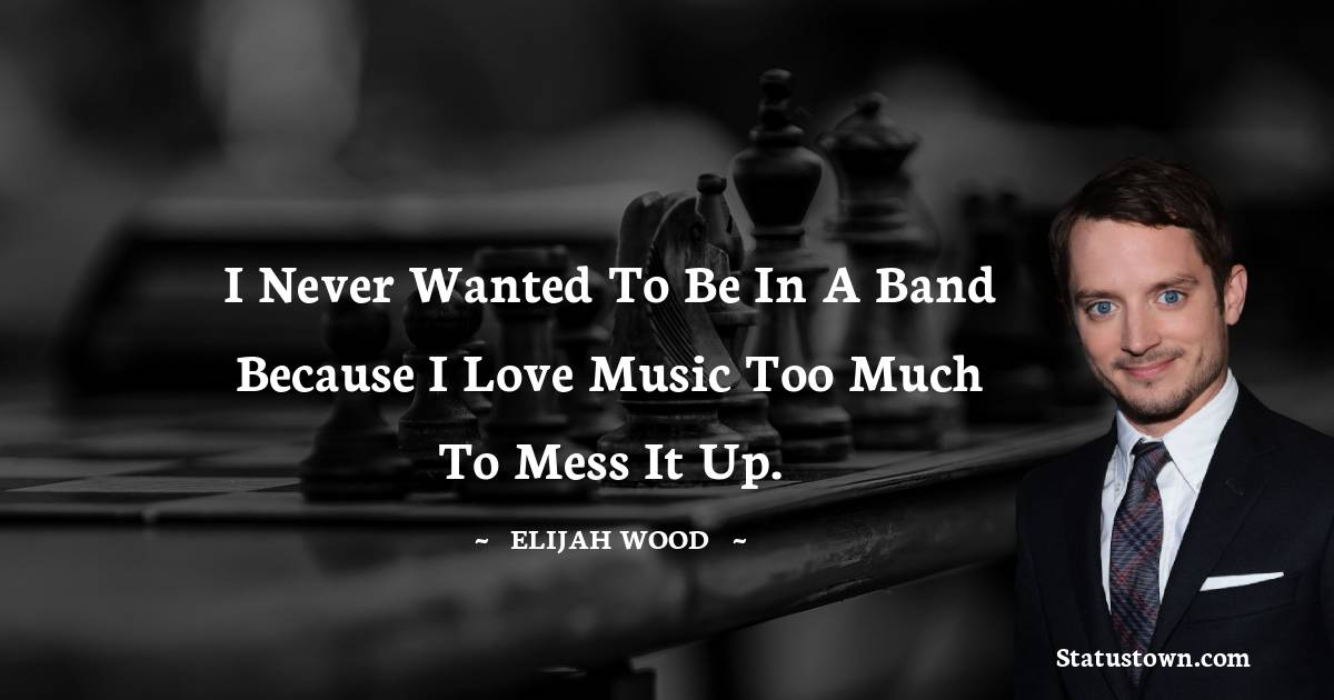 I never wanted to be in a band because I love music too much to mess it up.