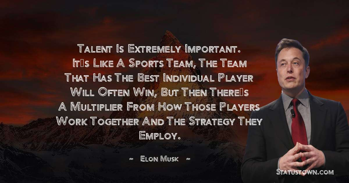 Talent is extremely important. It's like a sports team, the team that has the best individual player will often win, but then there's a multiplier from how those players work together and the strategy they employ.