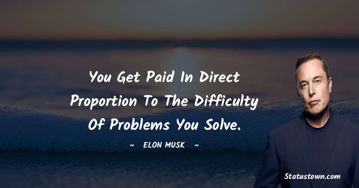 You get paid in direct proportion to the difficulty of problems you solve.