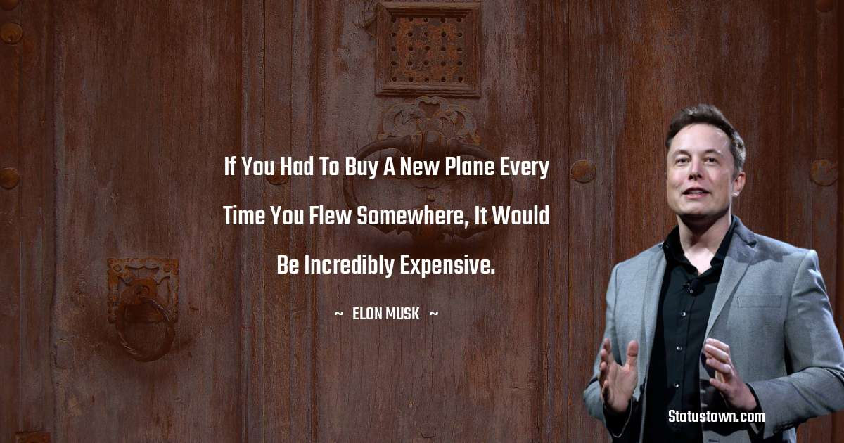If you had to buy a new plane every time you flew somewhere, it would be incredibly expensive.