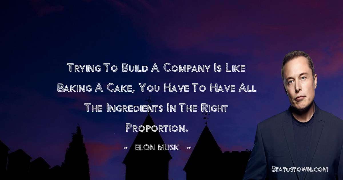 Elon Musk Quotes - Trying to build a company is like baking a cake, you have to have all the ingredients in the right proportion.