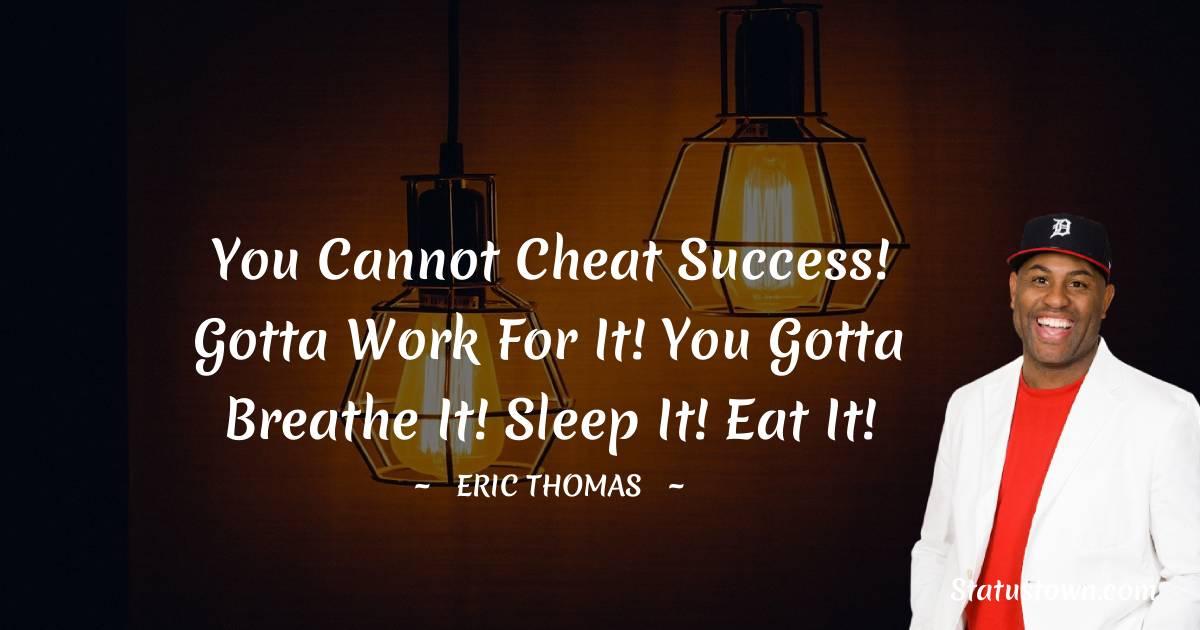 You cannot cheat success! Gotta work for it! You gotta breathe it! Sleep it! Eat it!
