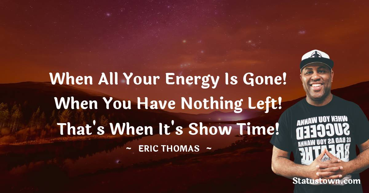 When all your energy is gone! When you have nothing left! That's when it's show time!