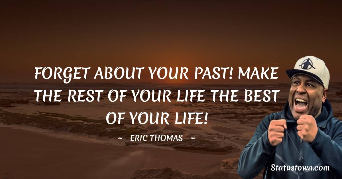 FORGET ABOUT YOUR PAST! MAKE THE REST OF YOUR LIFE THE BEST OF YOUR LIFE!