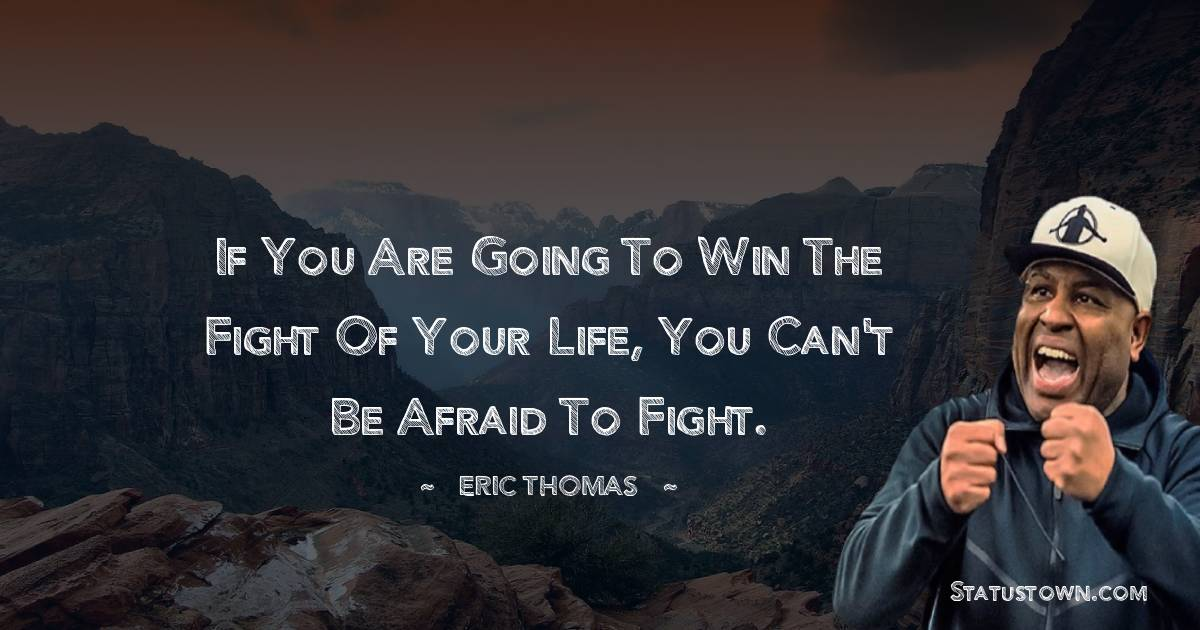 If you are going to win the fight of your life, you can't be afraid to fight.
