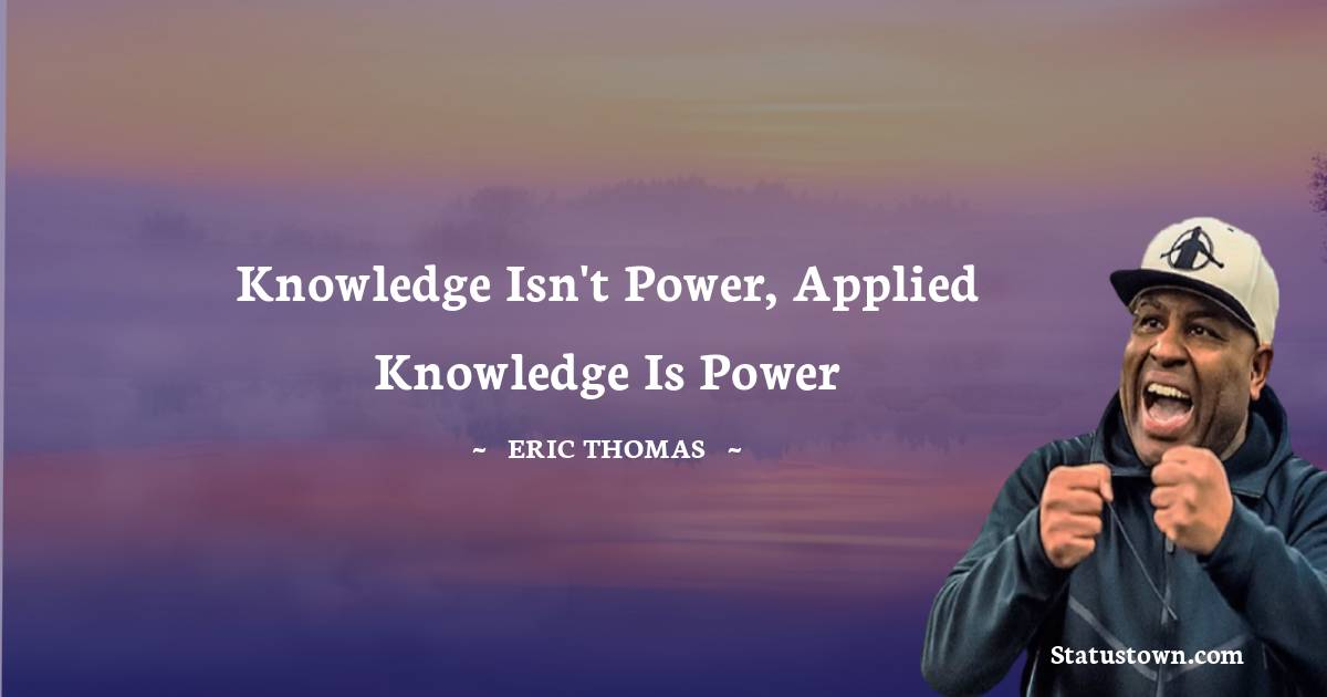 Knowledge isn't power, applied knowledge is power