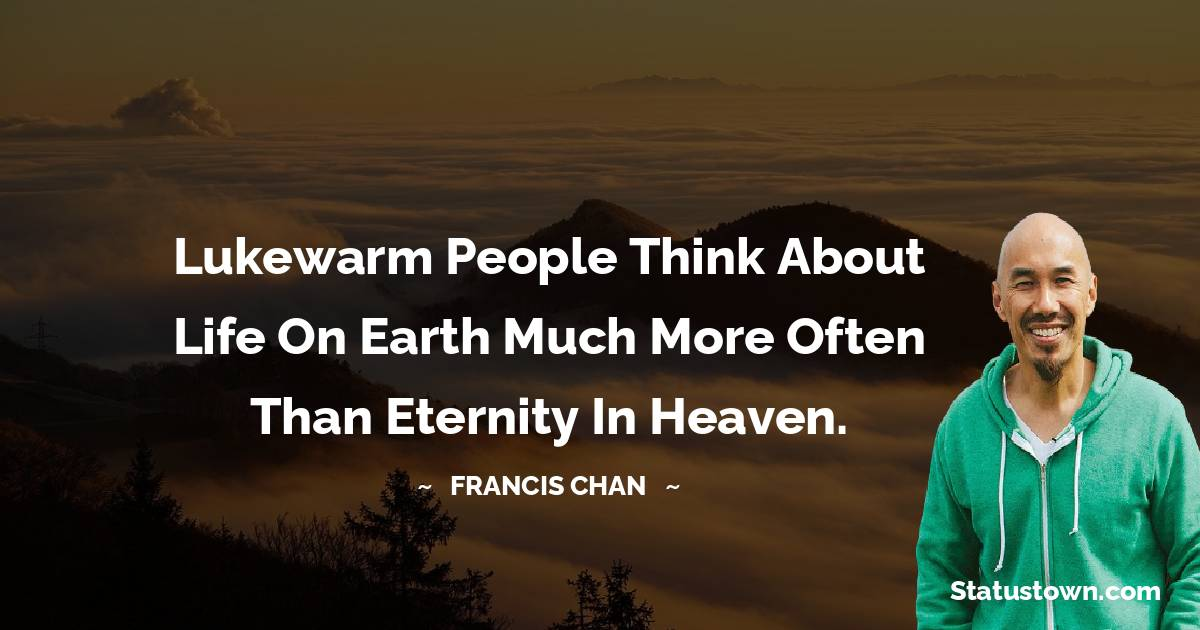 Lukewarm people think about life on earth much more often than eternity in heaven.