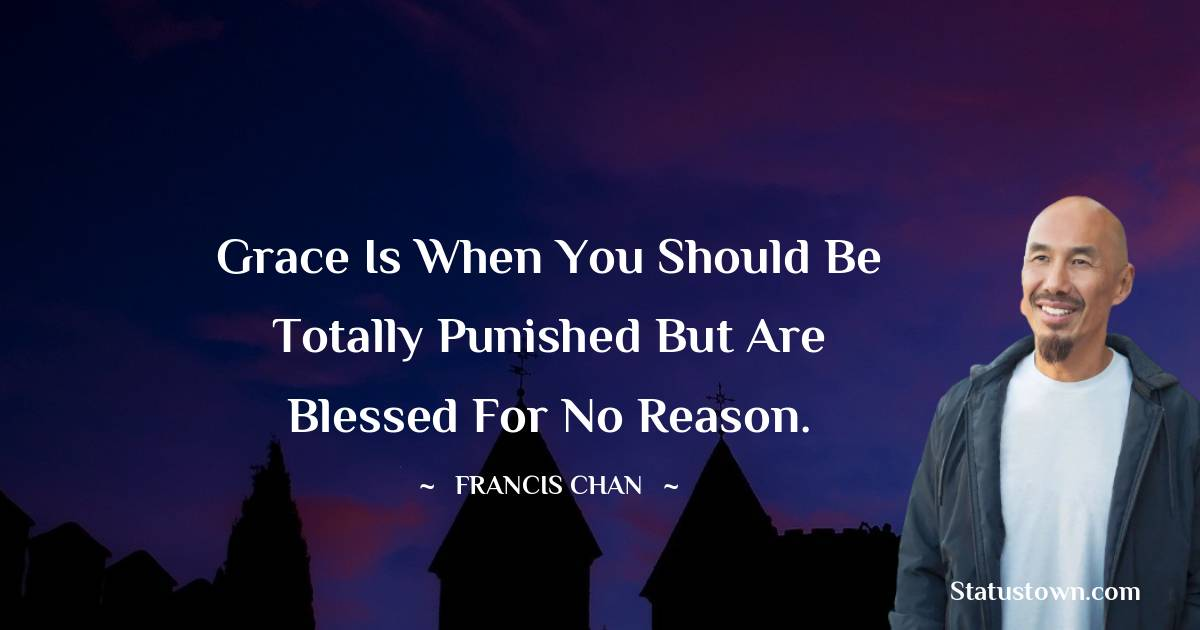 Grace is when you should be totally punished but are blessed for no reason.