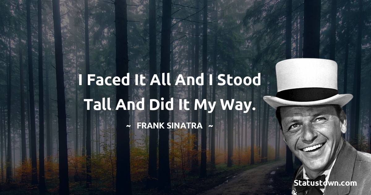I faced it all and I stood tall and did it my way.