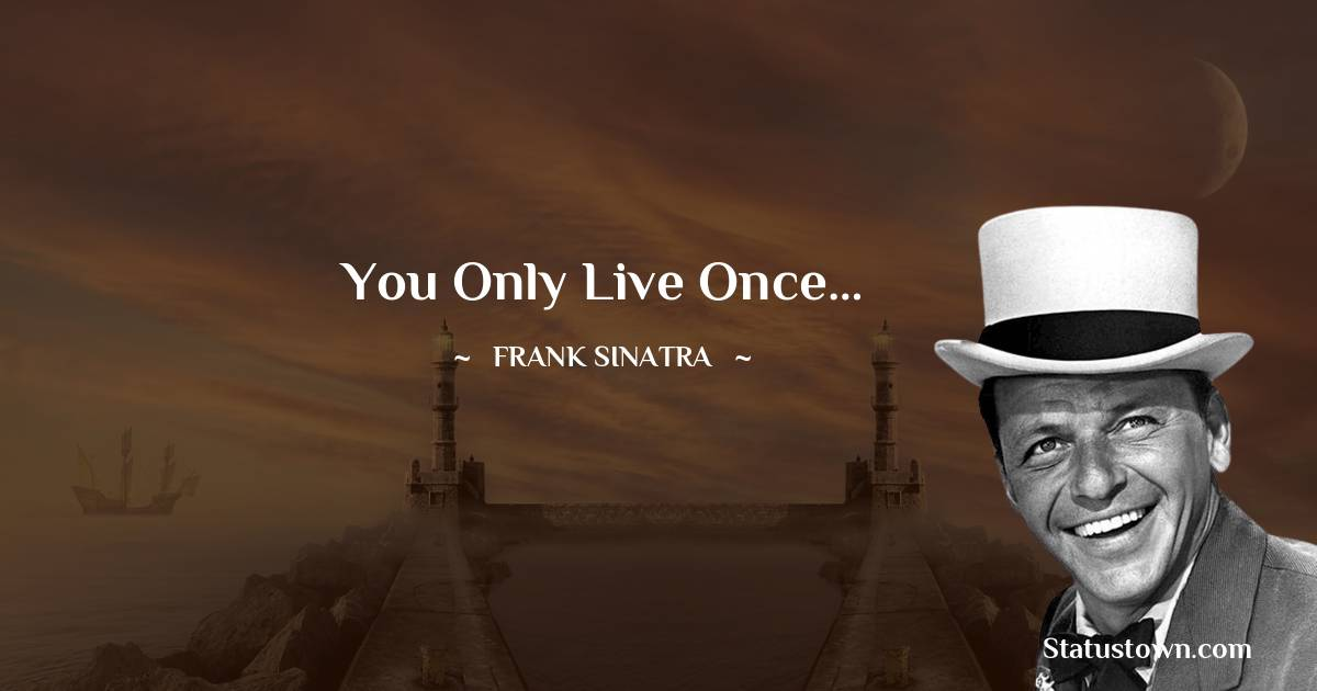 You only live once…
