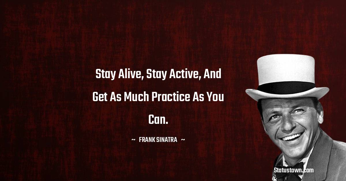 Stay alive, stay active, and get as much practice as you can.