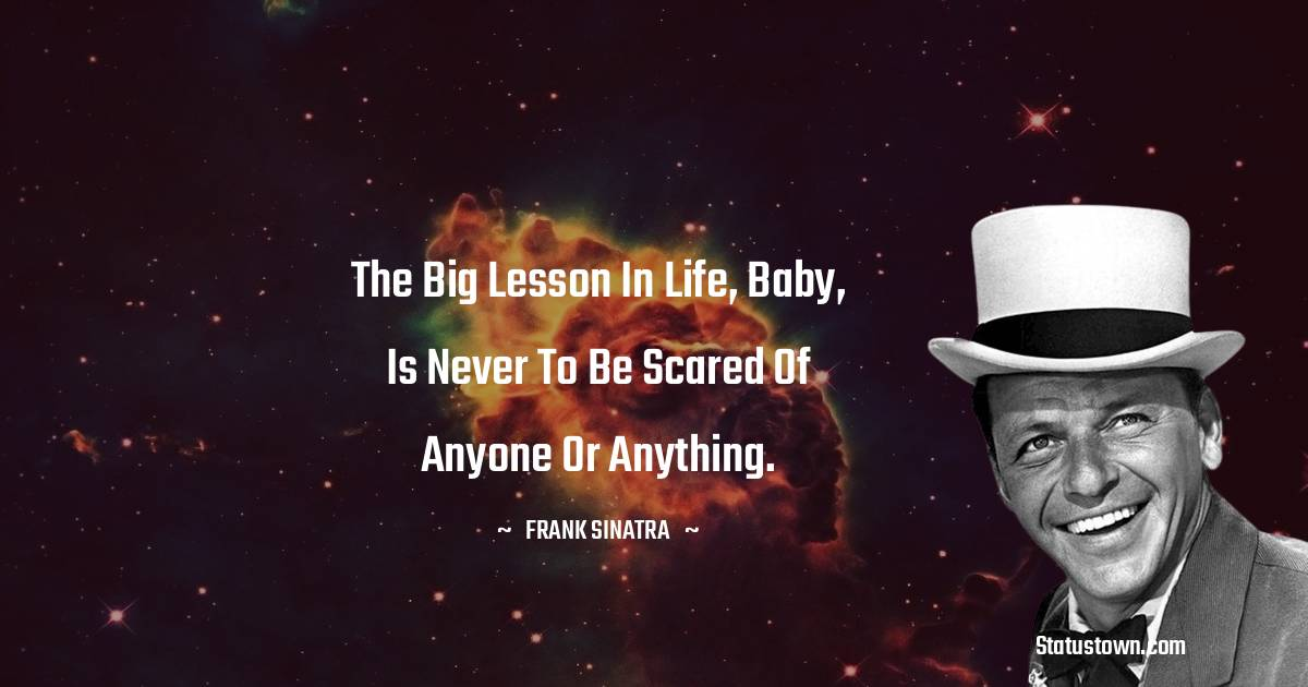 The big lesson in life, baby, is never to be scared of anyone or anything.