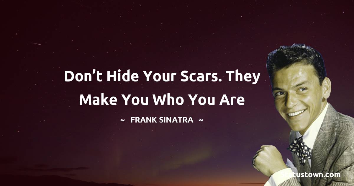 Don't hide your scars. They make you who you are