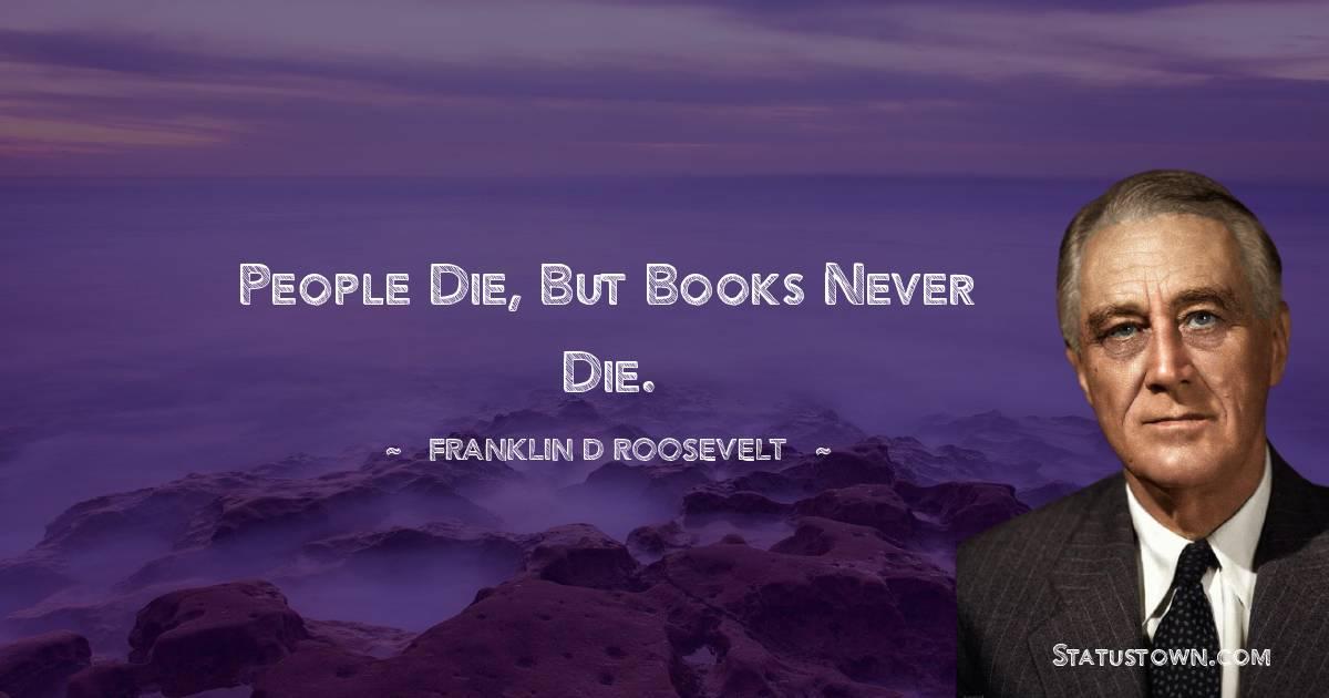 People die, but books never die.