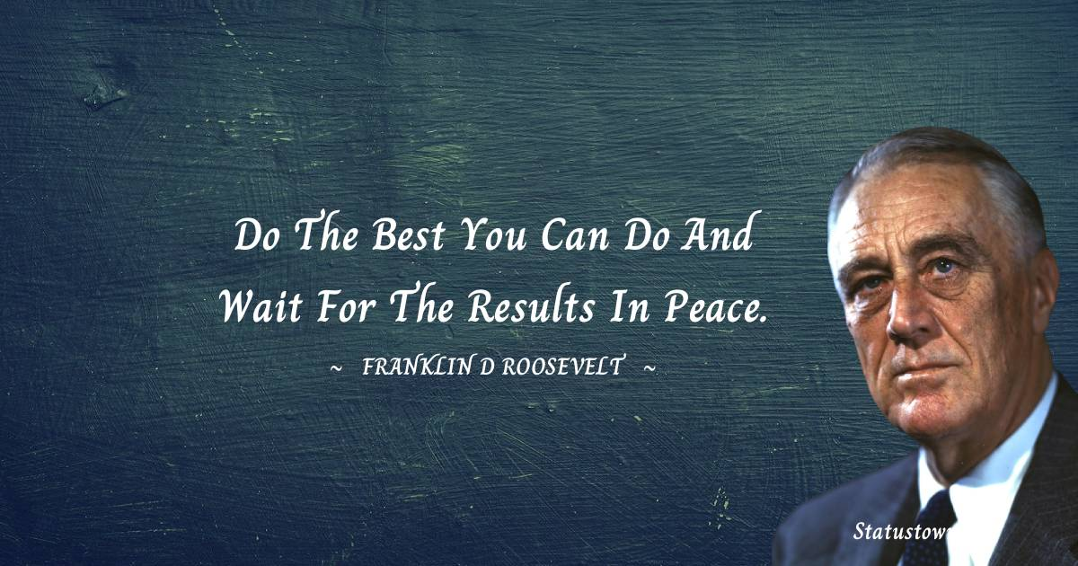 Franklin D. Roosevelt Quotes - Do the best you can do and wait for the results in peace.