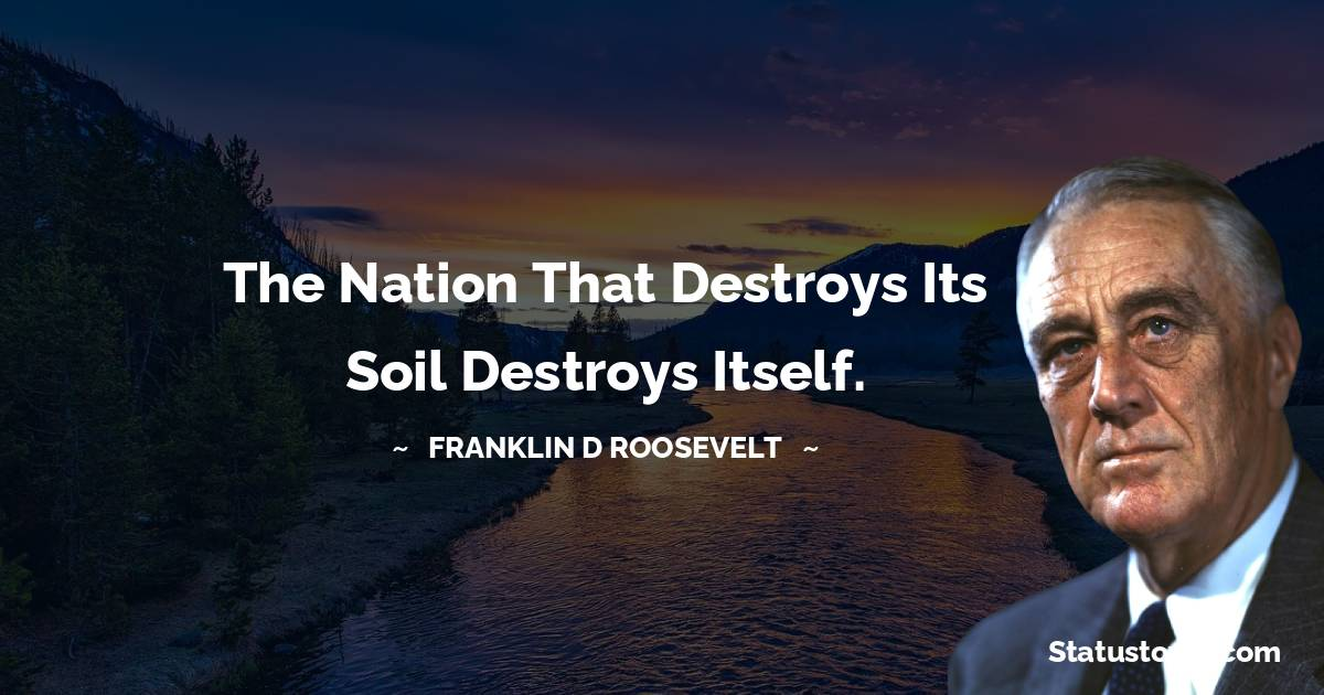The Nation that destroys its soil destroys itself.