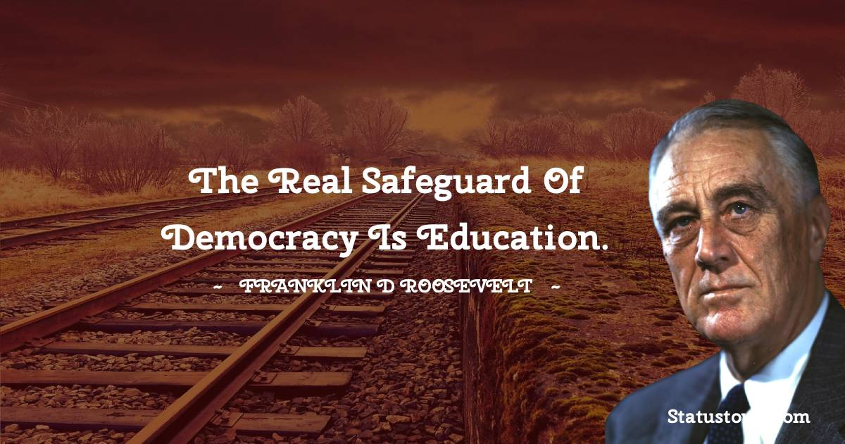 The real safeguard of democracy is education.
