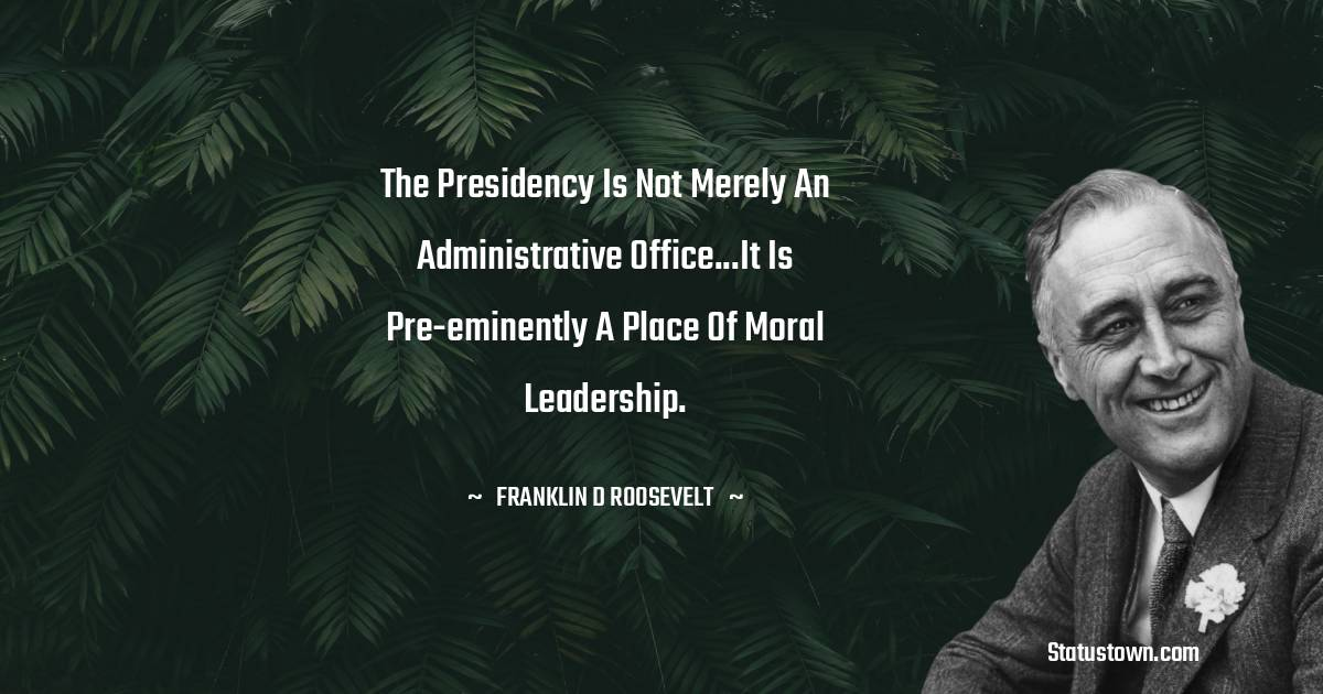 The presidency is not merely an administrative office...It is pre-eminently a place of moral leadership.